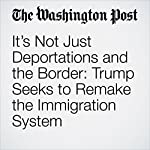 It's Not Just Deportations and the Border: Trump Seeks to Remake the Immigration System | David Nakamura