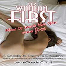 Sex: Woman First - How to teach him You come First - Guide to Female Orgasm (       UNABRIDGED) by Jean-Claude Carvill Narrated by Marie Helene