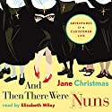 And Then There Were Nuns: Adventures in a Cloistered Life (       UNABRIDGED) by Jane Christmas Narrated by Elizabeth Wiley