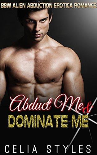 ROMANCE: ABDUCT ME & DOMINATE ME (Sci-Fi Alien Romance, BBW, Erotica, Alien Abduction, Alpha Male, Interracial, Alien Invasion, Fantasy, Short Story) PDF
