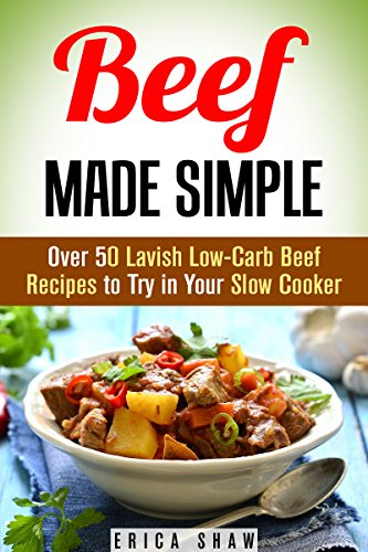 Beef Made Simple: Over 50 Lavish Low-Carb Beef Recipes to Try in Your Slow Cooker (Paleo Slow Cooking) by Erica Shaw