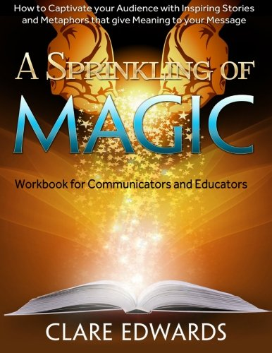 A Sprinkling of Magic: How to Captivate your Audience with Inspiring Stories and Metaphors that give Meaning to your Mes