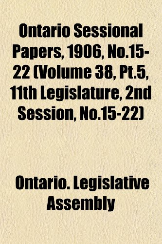 Ontario Sessional Papers, 1906, No.15-22 (Volume 38, Pt.5, 11th Legislature, 2nd Session, No.15-22)