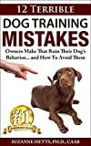 12 Terrible Dog Training Mistakes Owners Make That Ruin Their Dogs Behavior...And How To Avoid Them