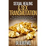 Sexual Healing & Sex Transmutation: How To Transform Sexual Energy Or Porn Addiction Into Wealth And Happiness (Porn Addiction Cure, Sex Transmutation, ... How To Transform Sexual Energy, Drugs) ~ Dr. Oliver Will
