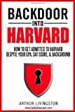 Backdoor Into Harvard: How To Get Admitted to Harvard For an Undergraduate or Graduate Degree Despite Your GPA, SAT Score, & Background (0985956917) by Livingston, Arthur