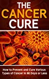 Cancer: The Cancer Cure: How to Prevent and Cure Various Types of Cancer in 90 Days or Less (Cancer, Cancer Cure, Prevent Cancer)
