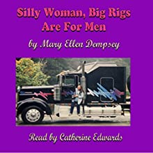 Silly Woman, Big Rigs Are for Men: Third Edition (       UNABRIDGED) by Mary Ellen Dempsey Narrated by Catherine Edwards