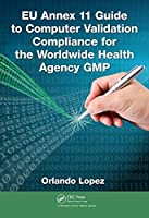 EU Annex 11 Guide to Computer Validation Compliance for the Worldwide Health Agency GMP Front Cover