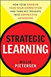 Strategic Learning: How to Be Smarter Than Your Competition and Turn Key Insights into Competitive Advantage