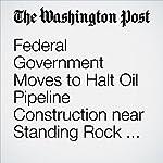 Federal Government Moves to Halt Oil Pipeline Construction near Standing Rock and Tribal Land | Mark Berman,Joe Heim