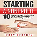 Starting a Nonprofit: 10 Proven Steps to Creating Your First Successful Nonprofit Organization Audiobook by Jerry Kershen Narrated by C.J. McAllister