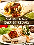 Top 50 Most Delicious Burrito Recipes [A Burrito Cookbook] (Recipe Top 50's Book 72)