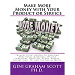 Make More Money with Your Product or Service: From Getting Started to Creating Additional Materials, Online Campaigns, Podcasts, Blogs, Videos, Advertising, PR, and the Social Media | Gini Graham Scott, PhD