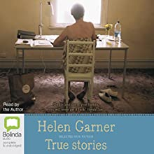 True Stories: Selected Non-Fiction Audiobook by Helen Garner Narrated by Helen Garner