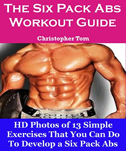 The Six Pack Abs Workout Guide: HD Photos of 13 Simple Exercises That You Can Do To Develop a Six Pack Abs!