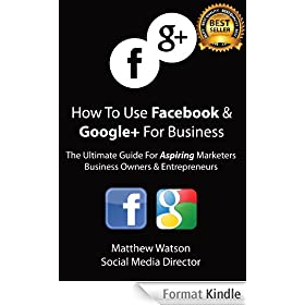 How To Use Facebook and Google+ For Business - A Guide For Aspiring Marketers Business Owners & Entrepreneurs (English Edition)