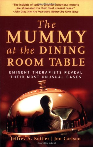 The Mummy at the Dining Room Table: Eminent Therapists Reveal Their Most Unusual Cases and What They Teach Us About Huma