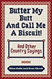 img - for Butter My Butt and Call Me a Biscuit: And Other Country Sayings, Say-So's, Hoots, and Hollers   [BUTTER MY BUTT & CALL ME A BIS] [Paperback] book / textbook / text book