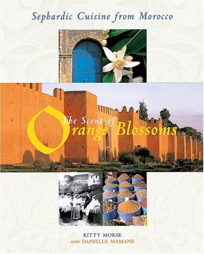 The Scent of Orange Blossoms: Sephardic Cuisine from Morocco by Kitty Morse, Danielle Mamane
