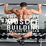 The 30 Day Muscle Building Training Program: The Solution to Increasing Muscle Mass for Bodybuilders, Athletes, and People Who Just Want to Have a Better Body | Joseph Correa