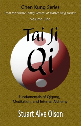 Tai Ji Qi: Fundamentals of Qigong, Meditation, and Internal Alchemy: Volume 1 (Chen Kung Series: From the Private Family Records of Master Yang Luchan)