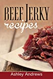 Beef Jerky Recipes: Homemade Beef Jerky, Turkey Jerky, Buffalo Jerky, Fish Jerky, and Venison Jerky Recipes