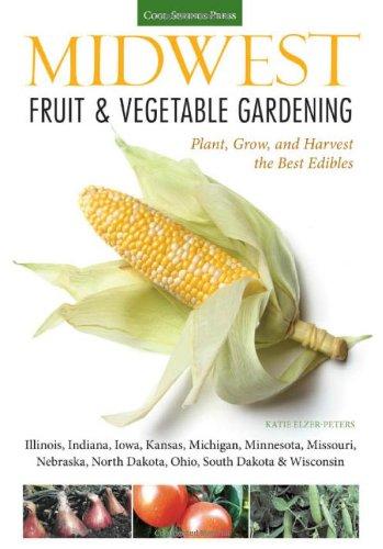 Midwest Fruit & Vegetable Gardening: Plant, Grow, And Harvest The Best Edibles - Illinois, Indiana, Iowa, Kansas, Michigan, Minnesota, Missouri, ... (Fruit & Vegetable Gardening Guides) front-552071
