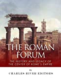 The Roman Forum: The History and Legacy of the Center of Romes Empire