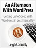 An Afternoon With WordPress - Get up to Speed With WordPress in Less Than a Day