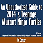 An Unauthorized Guide to 2014's Teenage Mutant Ninja Turtles: The Jonathan Liebesman TMNT Reboot Starring Megan Fox and Johnny Knoxville, 2nd Edition | D. Carter