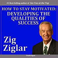 How to Stay Motivated: Developing the Qualities of Success (       UNABRIDGED) by Zig Ziglar