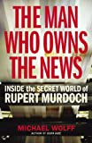 Michael Wolff The Man Who Owns the News: Inside the Secret World of Rupert Murdoch