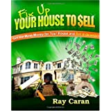 Fix-up Your House to Sell: Get the Most Money for Your House and Sell It Quickly ~ Ray Caran