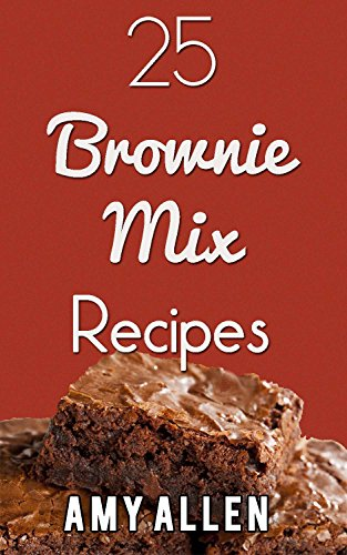 25 Brownie Mix Recipes (Awesome Fast Recipes Anyone Can Make!) by Amy Allen