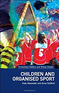 Children and Organised Sport: (Protecting Children and Young People Series) by Kate Alexander and Anne Stafford