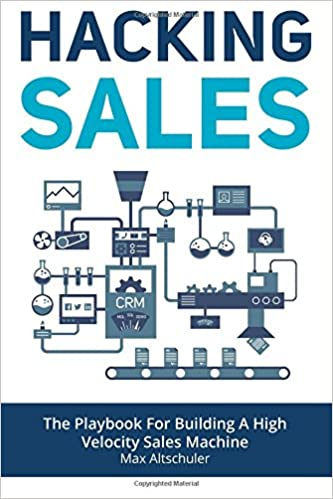 Hacking Sales: The Playbook For Building A High Velocity Sales Machine