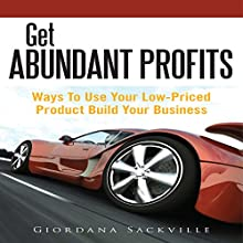 Get Abundant Profits: Ways to Use Your Low-Priced Product Build Your Business (       UNABRIDGED) by Giordana Sackville Narrated by Cyrus
