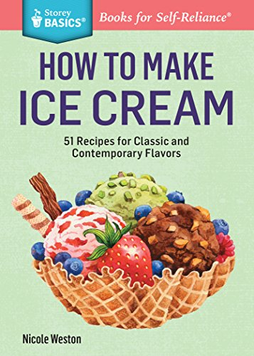 How to Make Ice Cream: 51 Recipes for Classic and Contemporary Flavors. A Storey BASICS® Title by Nicole Weston