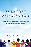 Everyday Ambassador: Make a Difference by Connecting in a Disconnected World