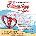 Chicken Soup for the Soul: Happily Ever After - 37 Stories About the Power of Love, Patience, Laughter, and It Was Meant to Be (       UNABRIDGED) by Jack Canfield, Mark Victor Hansen, Amy Newmark Narrated by Amy Kaechele, Fred Stella
