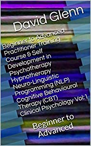 Beginner to Advanced Practitioner Training Course & Self Development in Psychotherapy Hypnotherapy Neuro-Linguistic Programming (NLP) Cognitive Behavioural ... - NLP - CBT. Clinical Psychology)