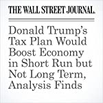 Donald Trump's Tax Plan Would Boost Economy in Short Run but Not Long Term, Analysis Finds | Richard Rubin