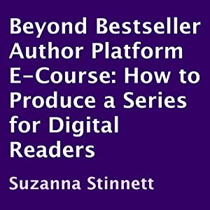 How to Produce a Series for Digital Readers: Beyond Bestseller Author Platform E-Course | [Suzanna Stinnett]