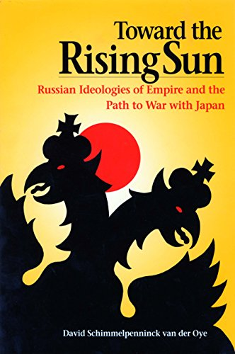 Toward the Rising Sun: Russian Ideologies of Empire and the Path to War with Japan