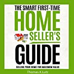The Smart First-Time Home Seller's Guide: How to Make the Most Money When Selling Your Home | Thomas K. Lutz,John Belden