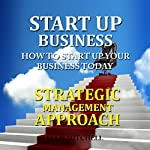 Strategic Management Approach: Start up Business: How to Start up Your Business Today | Ellis Mitchell