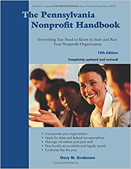The Pennsylvania Nonprofit Handbook, 10th Edition: Everything You Need To Know To Start And Run Your Nonprofit Organization