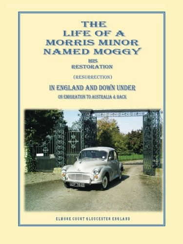 The Life Of A Morris Minor Named Moggy: His Restoration (Resurrection) In England And Down Under On Emigration To Australia & Back