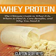 Whey Protein: The Ultimate Guide to What It Is, Where to Find It, Core Benefits, and Why You Need It (       UNABRIDGED) by Clayton Geoffreys Narrated by Francie Wyck